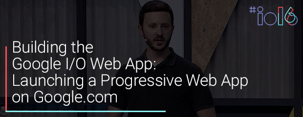 Building the Google I/O Web App: Launching a Progressive Web App on Google.com