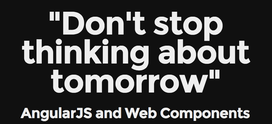 Don't stop thinking about tomorrow - AngularJS and Web Components