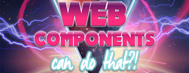 Web Components Can Do That?!